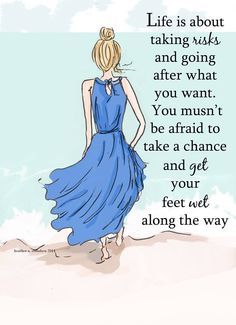Life is about taking risks & going after what you want. You mustn't be afraid to take a chance & get your feet wet along the way.
