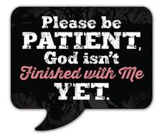 Please be patient, God isn't finished with me yet!