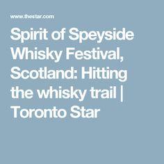 Spirit of Speyside Whisky Festival, Scotland: Hitting the whisky trail   Toronto Star