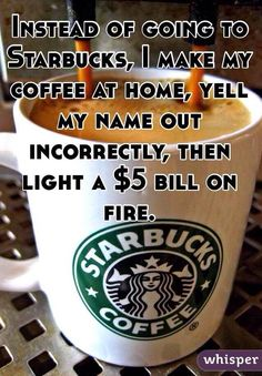 instead of going to starbucks, i make my coffee at home, yell my name out incorrectly and then light a 5$ bill on fire