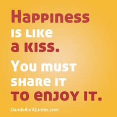 Happiness is like a kiss. You must share it to enjoy it. http://dandelionquotes.com/happiness-is-like-a-kiss
