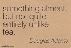 something almost, but not quite entirely unlike tea. Douglas Adams