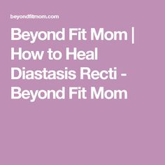 Beyond Fit Mom | How to Heal Diastasis Recti - Beyond Fit Mom