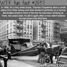 WTF fun fact in 1956, for a bet, while drunk, Thomas Fitzpatrick stole a small plane from New Jersey and then landed it perfectly on a narrow Manhattan street in front of the bar he had been drinking at. Then, two years later, he did it again after a man didn't believe he had done it the first time. Infact con
