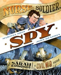 Nurse, Soldier, Spy The Story of Sarah Edmonds, a Civil War Hero