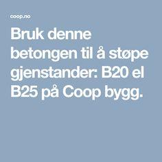 Bruk denne betongen til å støpe gjenstander: B20 el B25 på Coop bygg.