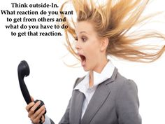 Think Outside-In. What reaction do you want to get from others and what do you have to do to get that reaction.