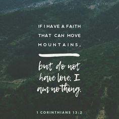 1 Corinthians If I have the gift of prophecy and can fathom all mysteries and all knowledge, and if I have a faith that can move mountains, but do not have love, I am nothing. Scripture Verses, Bible Verses Quotes, Bible Scriptures, Faith Quotes, Daily Scripture, Faith Bible, Jesus Quotes, Niv Bible, Devotional Quotes