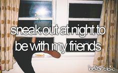 Sneak out at night to be with my friends #beforeidie