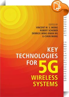 Key Technologies for 5G Wireless Systems    :  Gain a detailed understanding of the protocols  network architectures and techniques being considered for 5G wireless networks with this authoritative guide to the state of the art. * Get up to speed with key topics such as cloud radio access networks  mobile edge computing  full duplexing  massive MIMO  mmWave  NOMA  Internet of things  M2M communications  D2D communications  mobile data offloading  interference mitigation techniques  rad...