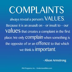 """Complaints always reveal a person's Values. Because it is an assault on – or insult to – our values that creates a complaint in the first place. We only complain when something is the opposite of or an offense to that which we think is important."" - Alison Armstrong"
