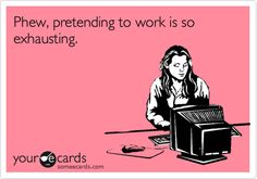 Phew, pretending to work is so exhausting. - I think this was created for me!!!
