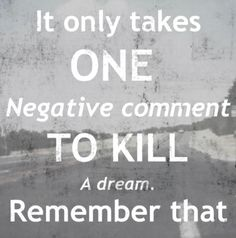 It Only Takes One Negative Comment To Kill A Dream