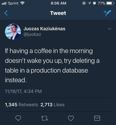 I wouldn't recommend waking up by deleting a table in your production database.but if you want to live dangerously. Programming Humor, Computer Programming, Computer Science, Wisconsin, Engineering Humor, Coffee Meme, Nerd Humor, E Type, You Funny
