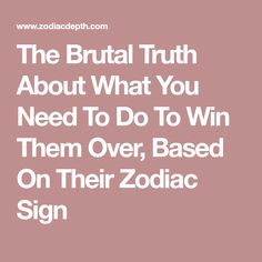 The Brutal Truth About What You Need To Do To Win Them Over, Based On Their Zodiac Sign