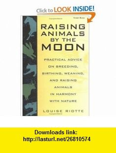 Raising Animals by the Moon Practical Advice on Breeding, Birthing, Weaning, and Raising Animals in Harmony with Nature (9781580170680) Louise Riotte , ISBN-10: 1580170684  , ISBN-13: 978-1580170680 ,  , tutorials , pdf , ebook , torrent , downloads , rapidshare , filesonic , hotfile , megaupload , fileserve