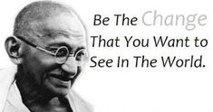 """You Be The Change: Some great words said by one great man. Mahatma Gandhi said that you need to """" Be The CHANGE That You Want To See In The World."""" You need to Embrace Change Quotes, John Maxwell, Robert Kiyosaki, Zig Ziglar, Steve Jobs, Tony Robbins, Quotes For Kids, Quotes To Live By, Sayings"""