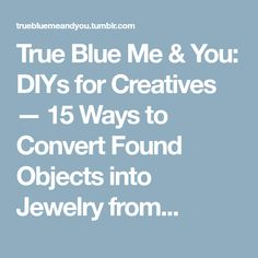 True Blue Me & You: DIYs for Creatives — 15 Ways to Convert Found Objects into Jewelry from...