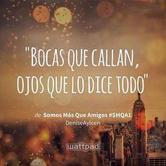 """Bocas que callan, ojos que lo dice todo"" - de Somos Más Que Amigos #SMQA1 (en Wattpad) https://www.wattpad.com/292437829?utm_source=ios&utm_medium=pinterest&utm_content=share_quote&wp_page=quote&wp_uname=zoeeromero7&wp_originator=PL98yTTzL8KDC8rDznoXJkaW9eDoKZPGyHHSm9NM5NBqAwXZD%2BoyOlFD8BoiRw6lbUOW3s2Z7C4bR%2BQDnFl1fvg3KnUkjg15HxAXWinVP4fgKX1WATcXvFWZdu449brh #quote #wattpad"