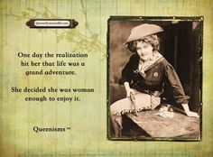 One day the realization hit her that life was a grand adventure. She decided she was woman enough to enjoy it. - Queenisms™