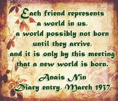 Each friend represents a world in us, a world possibly not born until they arrive, and it is only by this meeting that a new world is born. ~Anais Nin #friendship #quote