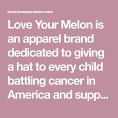 Love Your Melon is an apparel brand dedicated to giving a hat to every child battling cancer in America and supporting the fight against pediatric cancer.