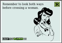 Remember to look both ways before crossing a woman.