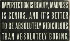 """""""Imperfection is beauty, madness is genius, and it's better to be absolutely ridiculous than absolutely boring."""""""