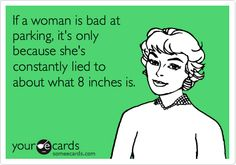 """""""If a woman is bad at parking, it's only because she's constantly lied to about what 8 inches is"""" hahaha this is great!"""