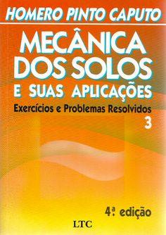 CAPUTO, Homero Pinto. Mecânica dos solos e suas aplicações: volume 3: exercícios e problemas resolvidos. 4 ed. Rio de Janeiro: LTC, 2013. v. 3. 312 p. Inclui bibliografia; il.; 24cm. ISBN 9788521605133.  Palavras-chave: MECANICA DO SOLO.  CDU 624.131 / C255m / v. 3 / 4 ed. / 2013