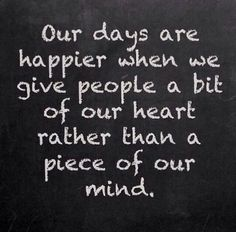 Our days are happier when we give people a bit of our heart rather than a piece of our mind -  love this!