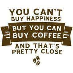 You can't buy happiness but you can but coffee and that's pretty close