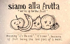 Siamo Alla Frutta : 'It's the End. It's Over.' Because of Fruit being the last part of a meal.