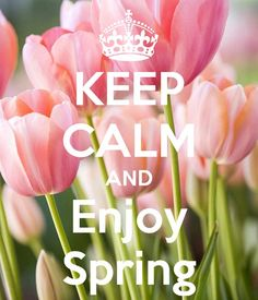 Keep Calm and Enjoy Spring