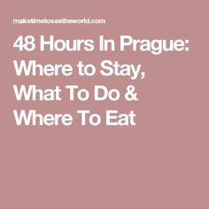 48 Hours In Prague: Where to Stay, What To Do & Where To Eat