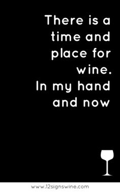 There is a time and place for wine. In my hand and now. | Missouri Wines  More Wine Quotes | 12 Signs Wine #WineQuotes