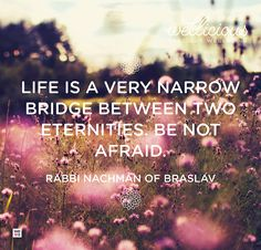 """Life is a very narrow bridge between two eternities. Be not afraid."" Rabbi Nachman of Braslav"