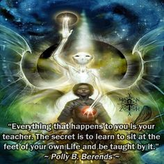 """""""Everything that happens to you is your teacher.  The secret is to learn to sit at the feet of your own Life and be taught by it."""" ~ Polly B. Berends"""