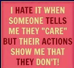 I hate it when someone tells me they care but their actions show me that they don't.