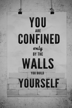 There are no walls, except the ones you build yourself.