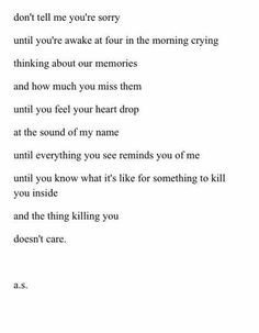 don't tell me you're sorry until you're awake at four in the morning crying thinking about our memories & how much you miss them until you feel your heart drop at the sound of my name until everything you see reminds you of me until you know what it's like for something to kill you inside & the thing killing you doesn't care