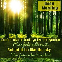 Don't make ur feelings like the garden, Everybody walk on it, But let it be like the sky, Everybody wishes 2 touch it! Good Morning - in Good Morning - One Year Ago. The SMS submitted by Piyush has been liked 6 times and shared on social networks 3 times Morning Board, Morning Post, Good Morning Greetings, Good Morning Wishes, Good Morning Image Quotes, One Year Ago, Word Of God, Motivational Quotes, Let It Be