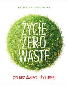 Życie Zero Waste. Żyj bez śmieci i żyj lepiej - Wągrowska Katarzyna | Książka w Sklepie EMPIK.COM