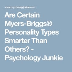 Are Certain Myers-Briggs® Personality Types Smarter Than Others? - Psychology Junkie