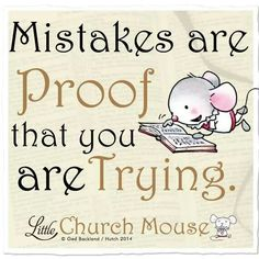Mistakes are proof that you are trying. Little Church Mouse