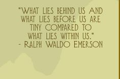 What lies behind us and what lies before us are tiny compared to what lies within us. - Ralph Waldo Emerson