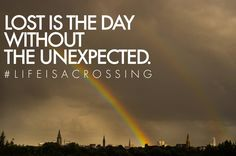 Lost is the day without the unexpected. #LIFEISACROSSING