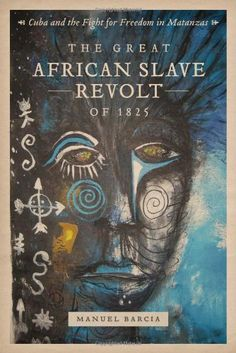 The Great African Slave Revolt of 1825: Cuba and the Fight for Freedom in Matanzas by Manuel Barcia