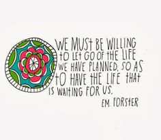 We must be willing to let go of the life we have planned, so as to have the life that is waiting for u. - E.M. Forster