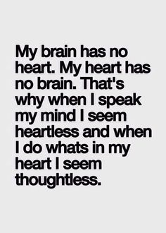 My heart has no brain, my brain has no heart...